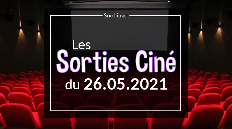 Snobinart Sorties Cinéma Films du 26 mai 2021