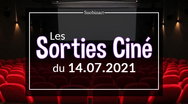 Snobinart Sorties Cinéma Films du 14 juillet 2021
