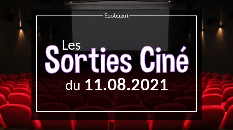 Snobinart Sorties Cinéma Films du 11 août 2021